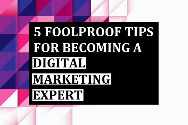 5 Foolproof Tips for Becoming a Digital Marketing Expert