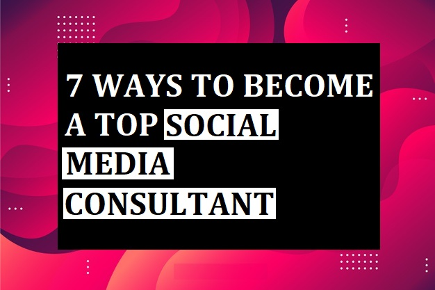 7 Ways to Become a Top Social Media Consultant